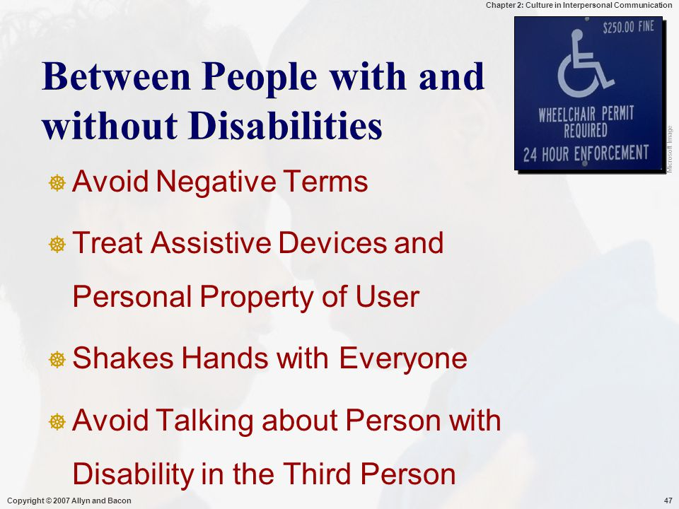 Chapter 2: Culture in Interpersonal Communication Copyright © 2007 Allyn and Bacon47 Between People with and without Disabilities  Avoid Negative Terms  Treat Assistive Devices and Personal Property of User  Shakes Hands with Everyone  Avoid Talking about Person with Disability in the Third Person Microsoft Image
