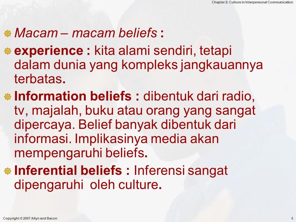 Chapter 2: Culture in Interpersonal Communication Copyright © 2007 Allyn and Bacon5  Macam – macam beliefs :  experience : kita alami sendiri, tetap