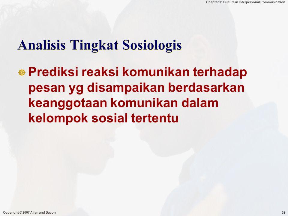 Chapter 2: Culture in Interpersonal Communication Copyright © 2007 Allyn and Bacon52 Analisis Tingkat Sosiologis  Prediksi reaksi komunikan terhadap pesan yg disampaikan berdasarkan keanggotaan komunikan dalam kelompok sosial tertentu