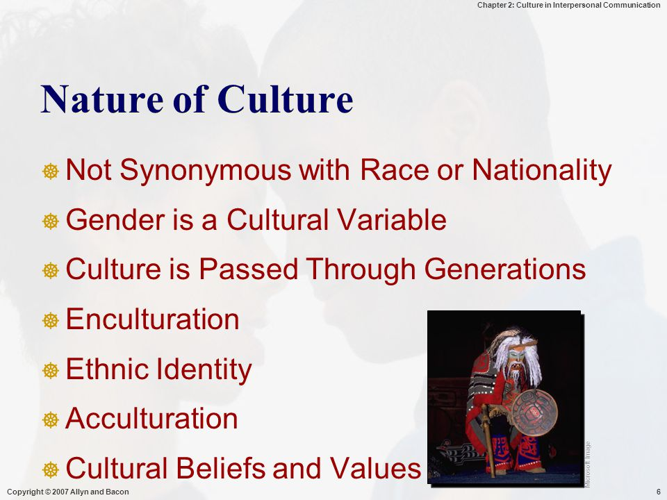 Chapter 2: Culture in Interpersonal Communication Copyright © 2007 Allyn and Bacon6 Nature of Culture  Not Synonymous with Race or Nationality  Gender is a Cultural Variable  Culture is Passed Through Generations  Enculturation  Ethnic Identity  Acculturation  Cultural Beliefs and Values Microsoft Image