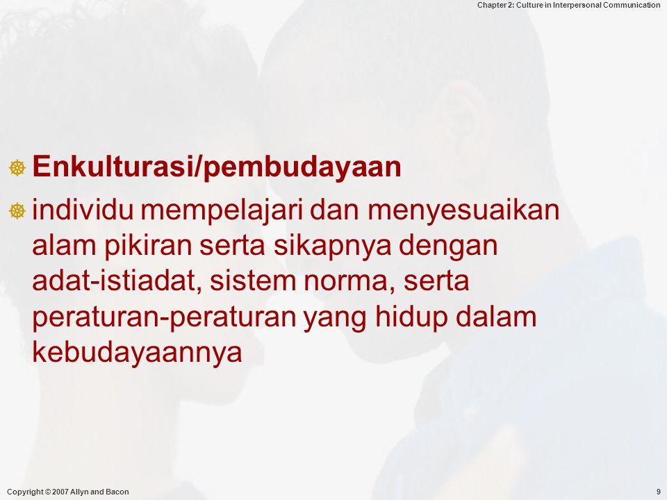 Chapter 2: Culture in Interpersonal Communication Copyright © 2007 Allyn and Bacon9  Enkulturasi/pembudayaan  individu mempelajari dan menyesuaikan alam pikiran serta sikapnya dengan adat-istiadat, sistem norma, serta peraturan-peraturan yang hidup dalam kebudayaannya