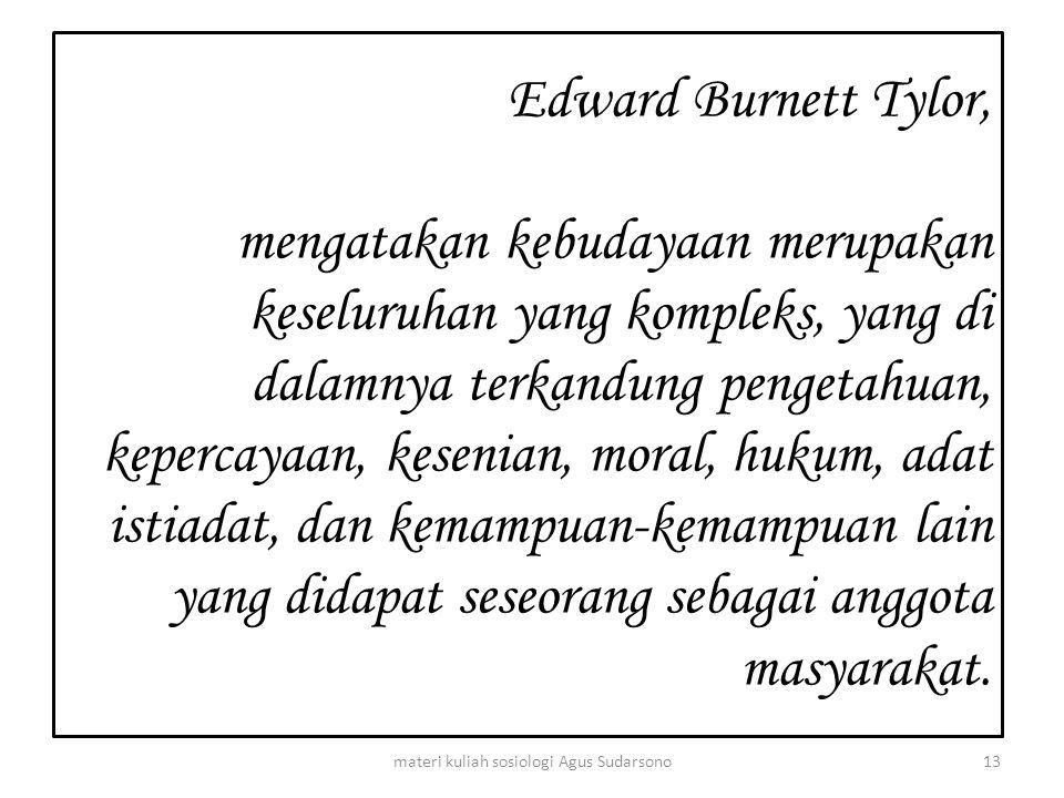 Edward Burnett Tylor, mengatakan kebudayaan merupakan keseluruhan yang kompleks, yang di dalamnya terkandung pengetahuan, kepercayaan, kesenian, moral