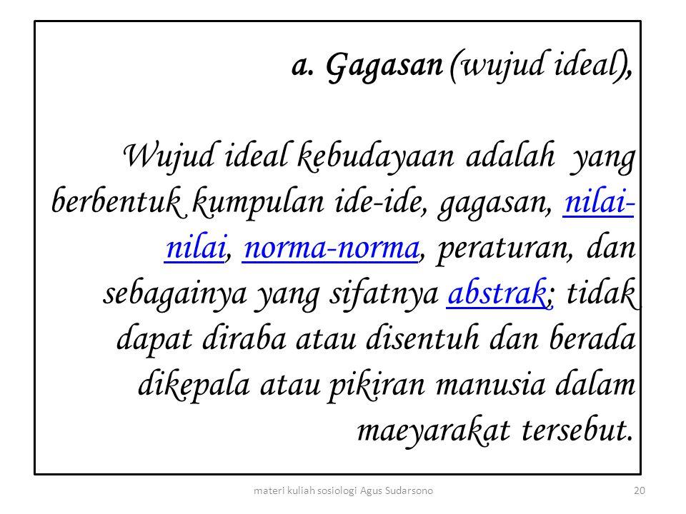 a. Gagasan (wujud ideal), Wujud ideal kebudayaan adalah yang berbentuk kumpulan ide-ide, gagasan, nilai- nilai, norma-norma, peraturan, dan sebagainya