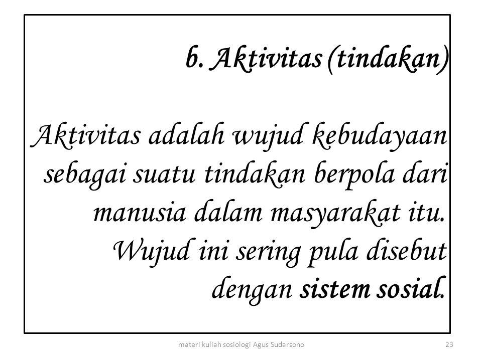 b. Aktivitas (tindakan) Aktivitas adalah wujud kebudayaan sebagai suatu tindakan berpola dari manusia dalam masyarakat itu. Wujud ini sering pula dise