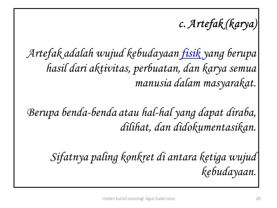 c. Artefak (karya) Artefak adalah wujud kebudayaan fisik yang berupa hasil dari aktivitas, perbuatan, dan karya semua manusia dalam masyarakat. Berupa