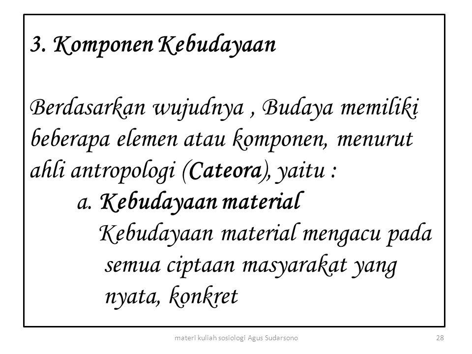 3. Komponen Kebudayaan Berdasarkan wujudnya, Budaya memiliki beberapa elemen atau komponen, menurut ahli antropologi (Cateora), yaitu : a. Kebudayaan