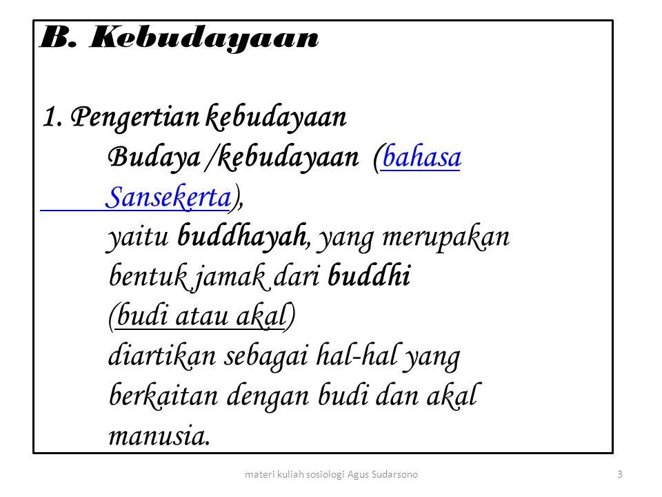 B. Kebudayaan 1. Pengertian kebudayaan Budaya /kebudayaan (bahasa Sansekerta), yaitu buddhayah, yang merupakan bentuk jamak dari buddhi (budi atau aka