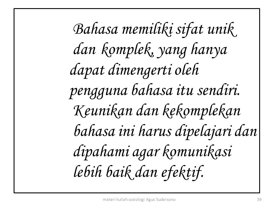 Bahasa memiliki sifat unik dan komplek, yang hanya dapat dimengerti oleh pengguna bahasa itu sendiri. Keunikan dan kekomplekan bahasa ini harus dipela