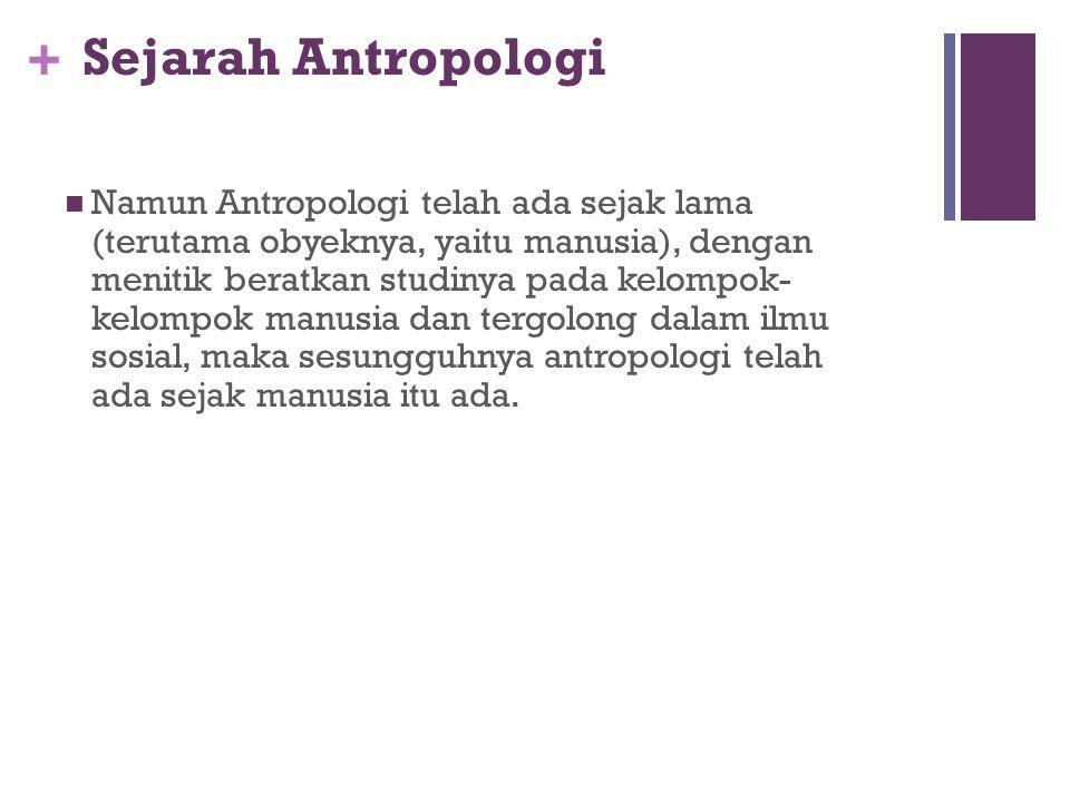 + Sejarah Antropologi Ilmu Antropologi termasuk ilmu-ilmu sosial yang lain mempunyai sejarah tersendiri. Antropologi disebut ilmu yang baru atau muda
