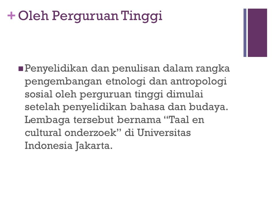 + Di Indonesia Perkembangan antropologi di mulai dengan penelitian adat-istiadat, sistem kepercayaan, struktur sosial dan kesenian dari suku-suku yang