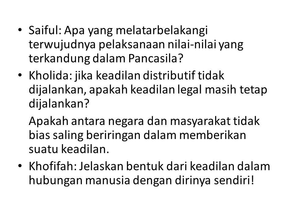 Saiful: Apa yang melatarbelakangi terwujudnya pelaksanaan nilai-nilai yang terkandung dalam Pancasila? Kholida: jika keadilan distributif tidak dijala