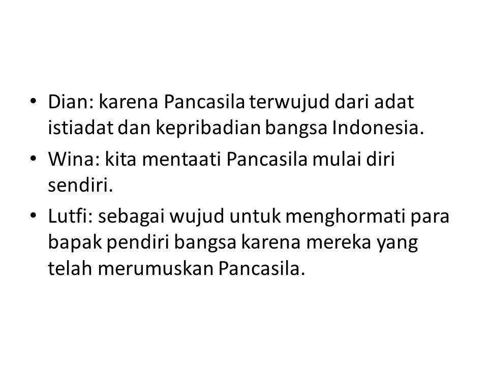 Dian: karena Pancasila terwujud dari adat istiadat dan kepribadian bangsa Indonesia. Wina: kita mentaati Pancasila mulai diri sendiri. Lutfi: sebagai