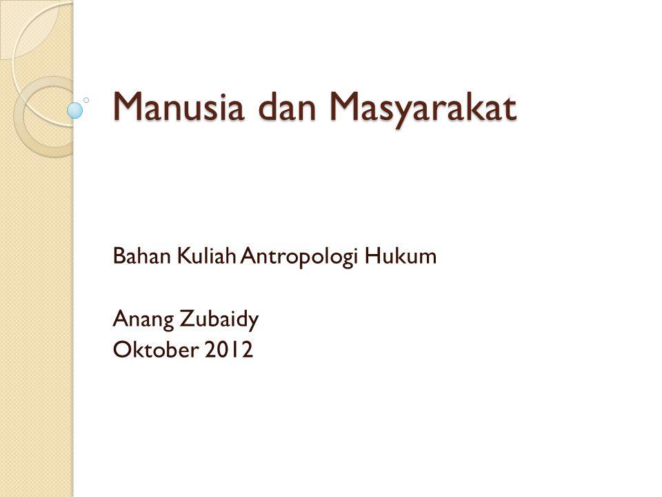Manusia dan Masyarakat Bahan Kuliah Antropologi Hukum Anang Zubaidy Oktober 2012