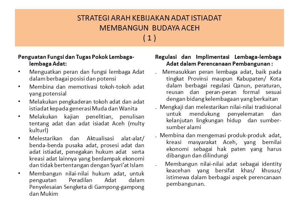 STRATEGI ARAH KEBIJAKAN ADAT ISTIADAT MEMBANGUN BUDAYA ACEH ( 1 ) Penguatan Fungsi dan Tugas Pokok Lembaga- lembaga Adat: Menguatkan peran dan fungsi