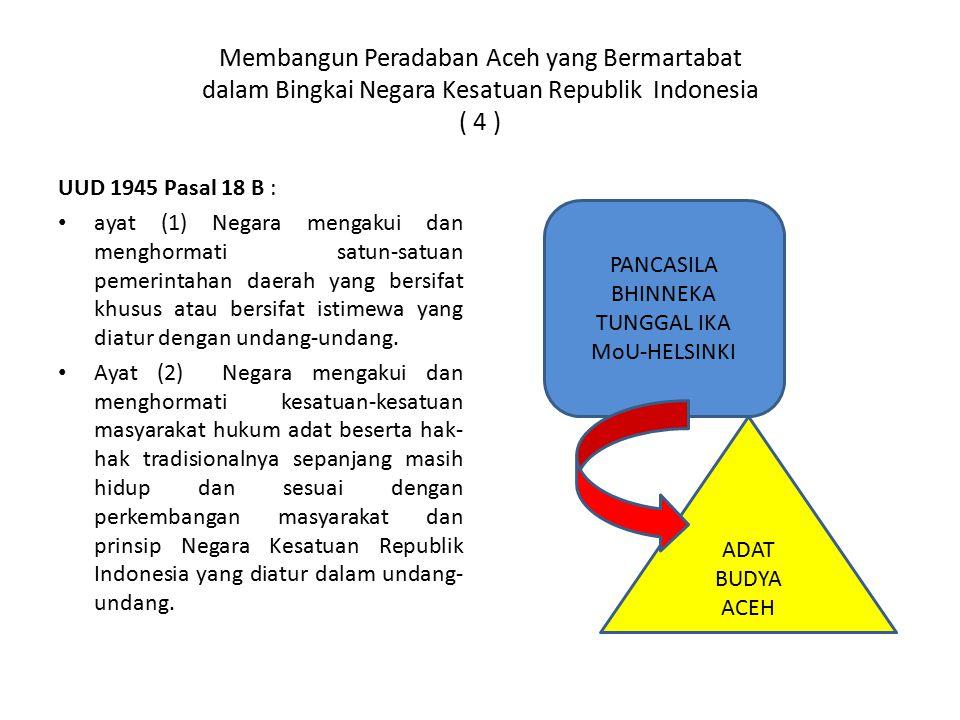 Membangun Peradaban Aceh yang Bermartabat dalam Bingkai Negara Kesatuan Republik Indonesia ( 4 ) UUD 1945 Pasal 18 B : ayat (1) Negara mengakui dan me