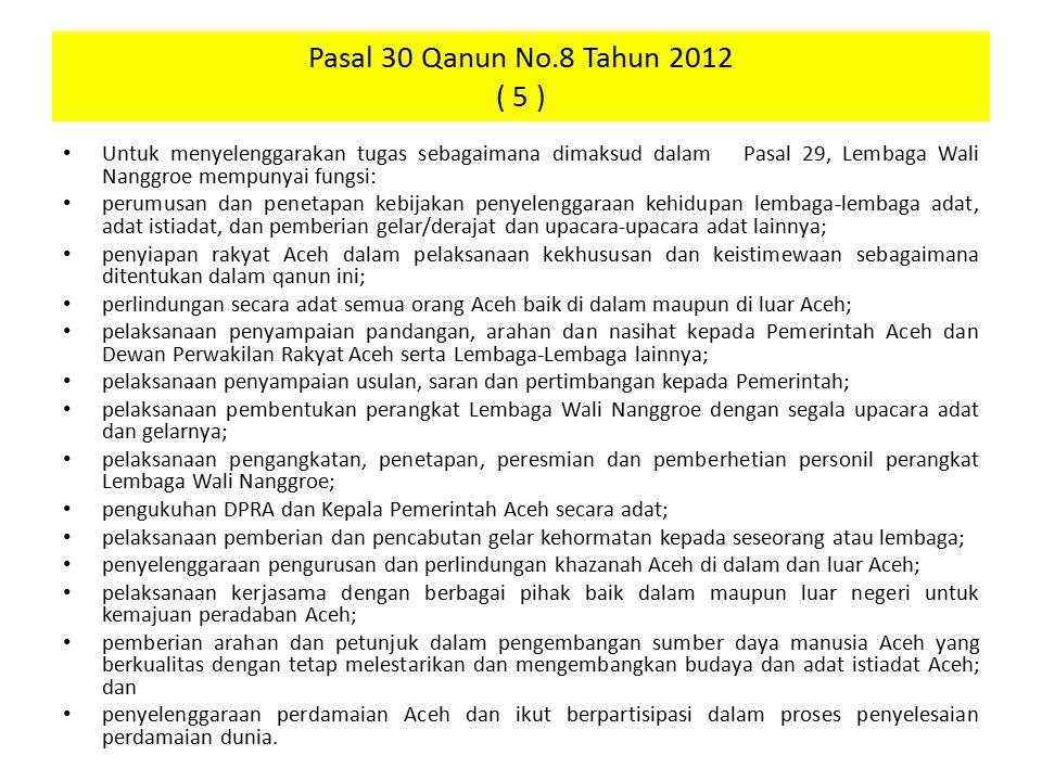 Pasal 30 Qanun No.8 Tahun 2012 ( 5 ) Untuk menyelenggarakan tugas sebagaimana dimaksud dalam Pasal 29, Lembaga Wali Nanggroe mempunyai fungsi: perumus