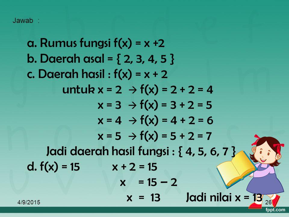 4/9/201525 f : x  y dibaca f memetakkan x ke y dan dapat dinyatakan dengan f(x). Maka rumus fungsi dapat ditulis f(x) = y. Contoh : Diketahui suatu f
