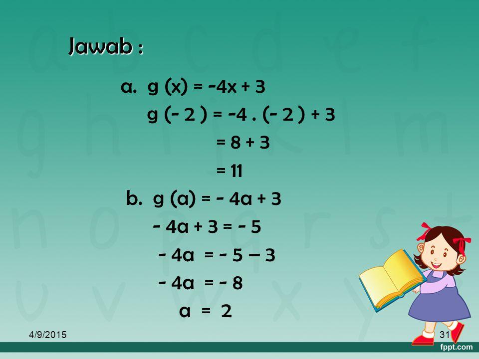 4/9/201530 2. Suatu fungsi dirumuskan g (x) = -4x + 3 Tentukan : a. g ( -2 ) b. Nilai a jika g (a) = -5