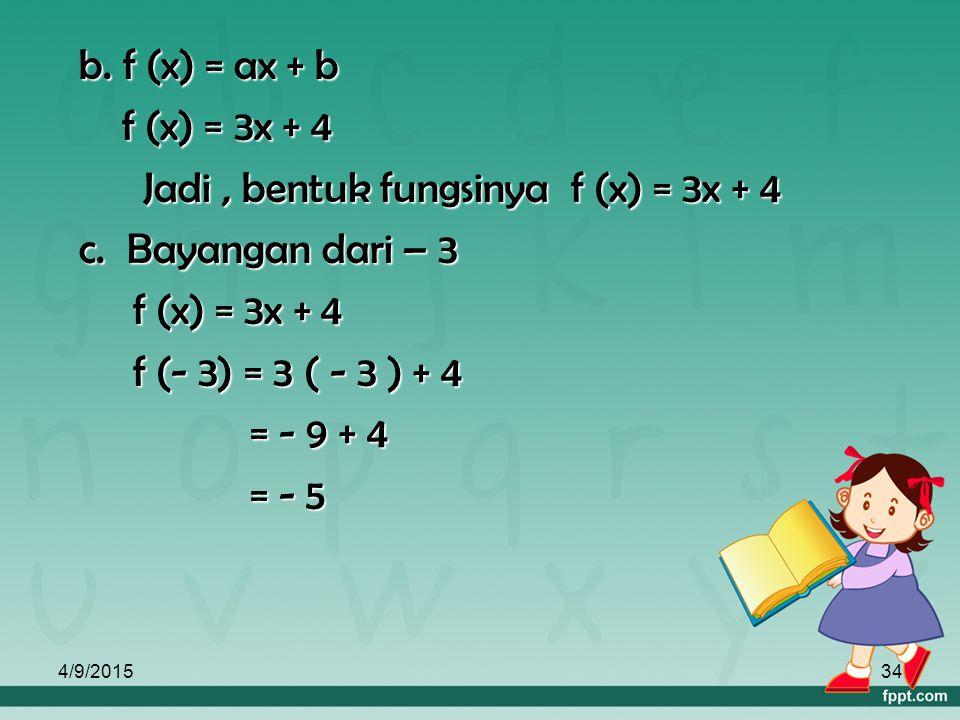 4/9/201533 Jawab : a. f (x) = ax + b f (2) = 2a + b = 10 f (2) = 2a + b = 10  2a + b = 10 f (-4) = -4a + b = -8 -4a + b = -8 - f (-4) = -4a + b = -8