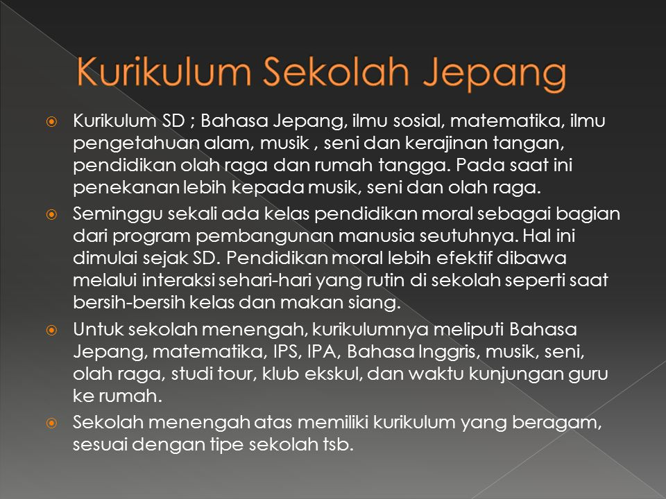  Kurikulum SD ; Bahasa Jepang, ilmu sosial, matematika, ilmu pengetahuan alam, musik, seni dan kerajinan tangan, pendidikan olah raga dan rumah tangga.