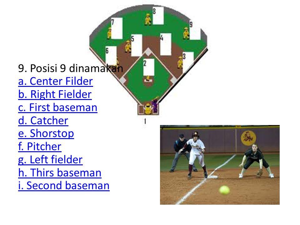 9. Posisi 9 dinamakan a. Center Filder b. Right Fielder c. First baseman d. Catcher e. Shorstop f. Pitcher g. Left fielder h. Thirs baseman i. Second