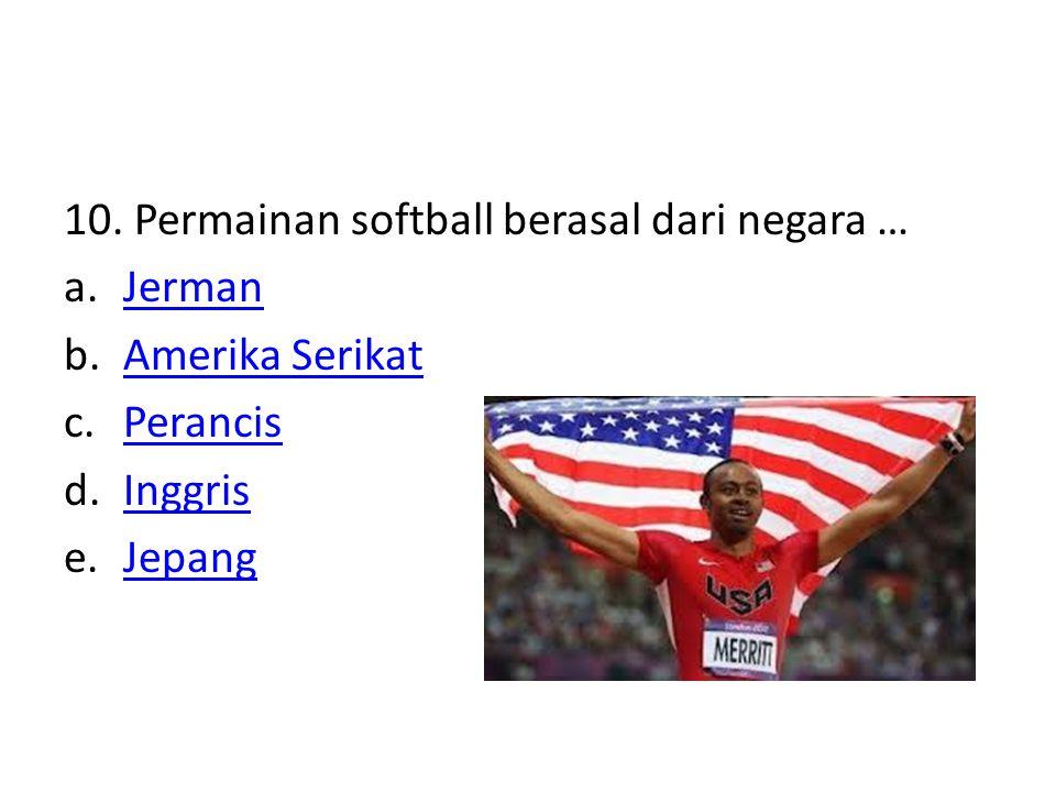 10. Permainan softball berasal dari negara … a.JermanJerman b.Amerika SerikatAmerika Serikat c.PerancisPerancis d.InggrisInggris e.JepangJepang