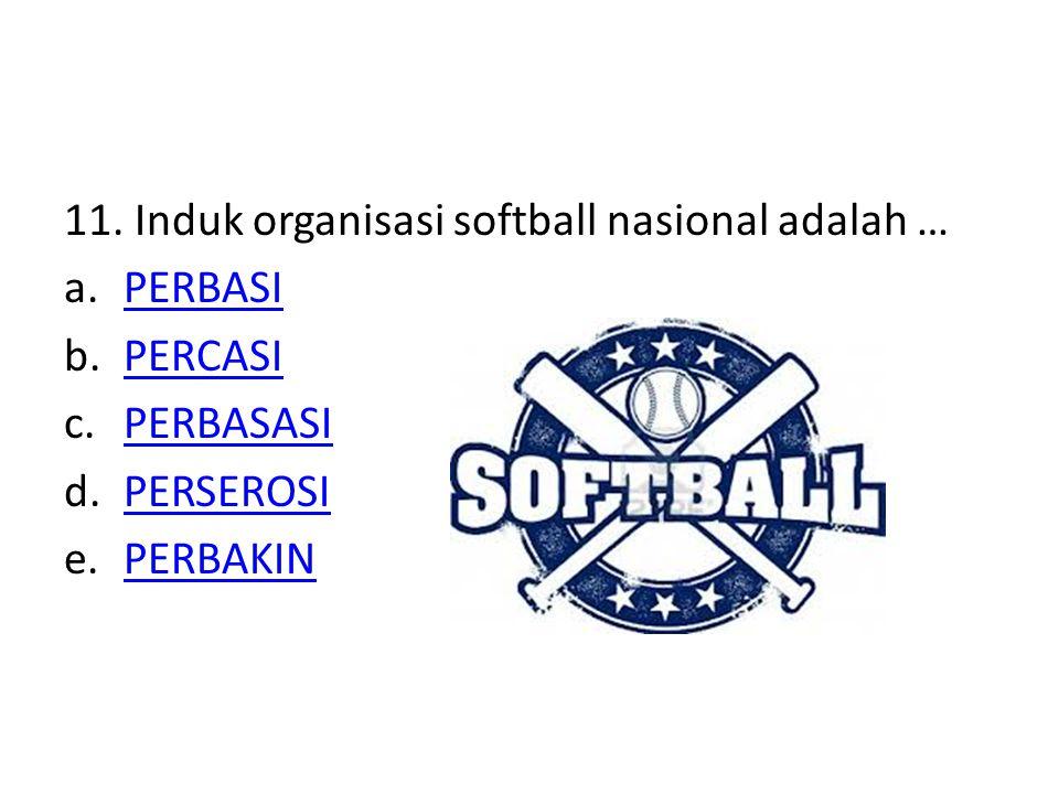 11. Induk organisasi softball nasional adalah … a.PERBASIPERBASI b.PERCASIPERCASI c.PERBASASIPERBASASI d.PERSEROSIPERSEROSI e.PERBAKINPERBAKIN