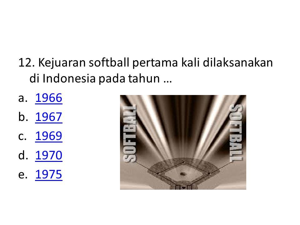 12. Kejuaran softball pertama kali dilaksanakan di Indonesia pada tahun … a.19661966 b.19671967 c.19691969 d.19701970 e.19751975