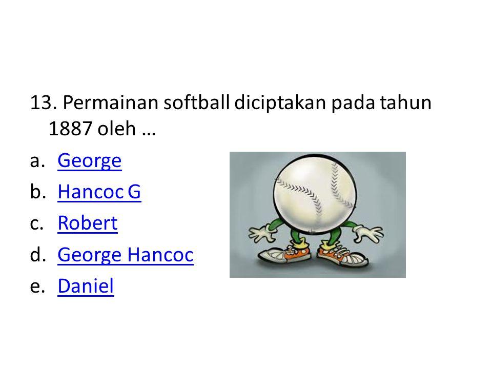 13. Permainan softball diciptakan pada tahun 1887 oleh … a.GeorgeGeorge b.Hancoc GHancoc G c.RobertRobert d.George HancocGeorge Hancoc e.DanielDaniel