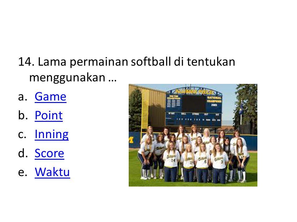14. Lama permainan softball di tentukan menggunakan … a.GameGame b.PointPoint c.InningInning d.ScoreScore e.WaktuWaktu