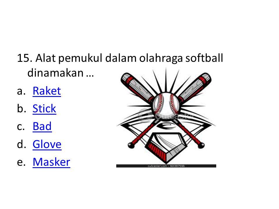 15. Alat pemukul dalam olahraga softball dinamakan … a.RaketRaket b.StickStick c.BadBad d.GloveGlove e.MaskerMasker