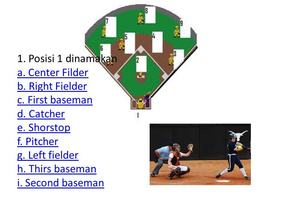 1. Posisi 1 dinamakan a. Center Filder b. Right Fielder c. First baseman d. Catcher e. Shorstop f. Pitcher g. Left fielder h. Thirs baseman i. Second