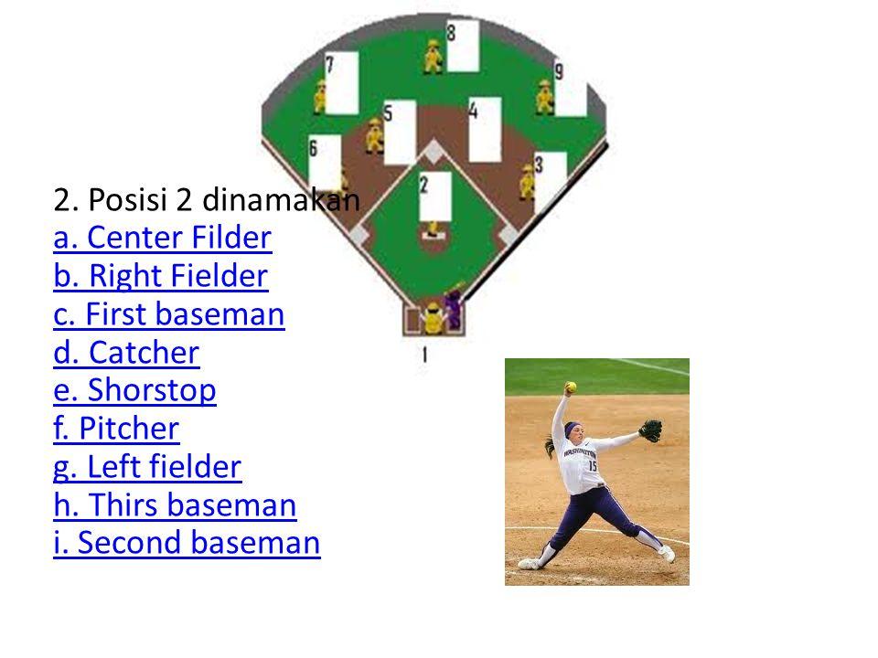 2. Posisi 2 dinamakan a. Center Filder b. Right Fielder c. First baseman d. Catcher e. Shorstop f. Pitcher g. Left fielder h. Thirs baseman i. Second
