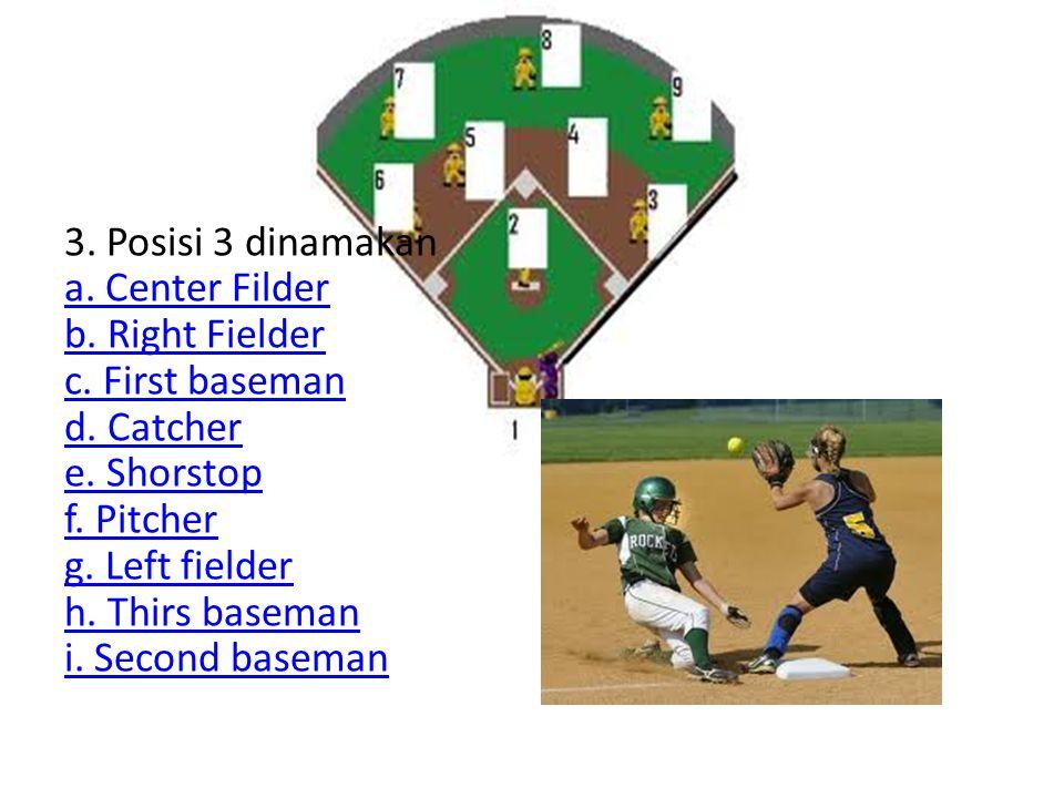 3. Posisi 3 dinamakan a. Center Filder b. Right Fielder c. First baseman d. Catcher e. Shorstop f. Pitcher g. Left fielder h. Thirs baseman i. Second