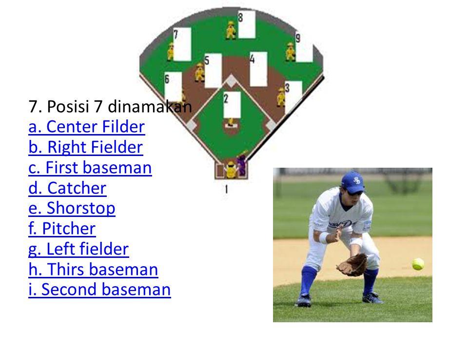 7. Posisi 7 dinamakan a. Center Filder b. Right Fielder c. First baseman d. Catcher e. Shorstop f. Pitcher g. Left fielder h. Thirs baseman i. Second