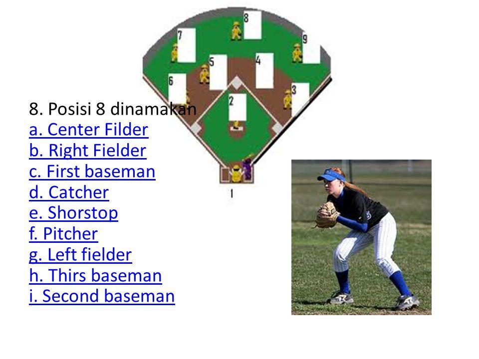 8. Posisi 8 dinamakan a. Center Filder b. Right Fielder c. First baseman d. Catcher e. Shorstop f. Pitcher g. Left fielder h. Thirs baseman i. Second