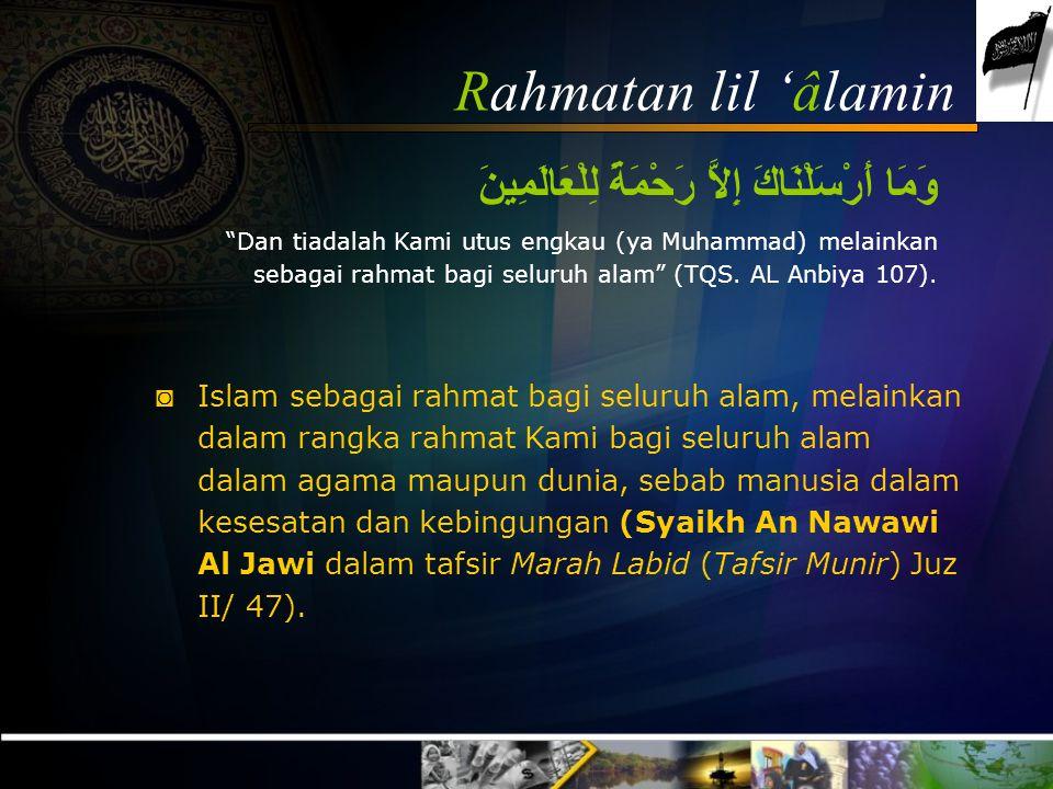 Rahmatan lil 'âlamin وَمَا أَرْسَلْنَاكَ إِلاَّ رَحْمَةً لِلْعَالَمِينَ Dan tiadalah Kami utus engkau (ya Muhammad) melainkan sebagai rahmat bagi seluruh alam (TQS.