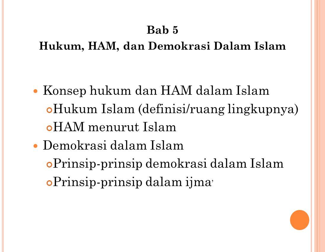 Bab 5 Hukum, HAM, dan Demokrasi Dalam Islam Konsep hukum dan HAM dalam Islam Hukum Islam (definisi/ruang lingkupnya) HAM menurut Islam Demokrasi dalam Islam Prinsip-prinsip demokrasi dalam Islam Prinsip-prinsip dalam ijma '