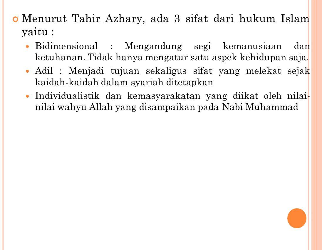 Menurut Tahir Azhary, ada 3 sifat dari hukum Islam yaitu : Bidimensional : Mengandung segi kemanusiaan dan ketuhanan.
