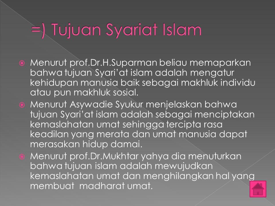  Menurut prof.Dr.H.Suparman beliau memaparkan bahwa tujuan Syari'at islam adalah mengatur kehidupan manusia baik sebagai makhluk individu atau pun ma