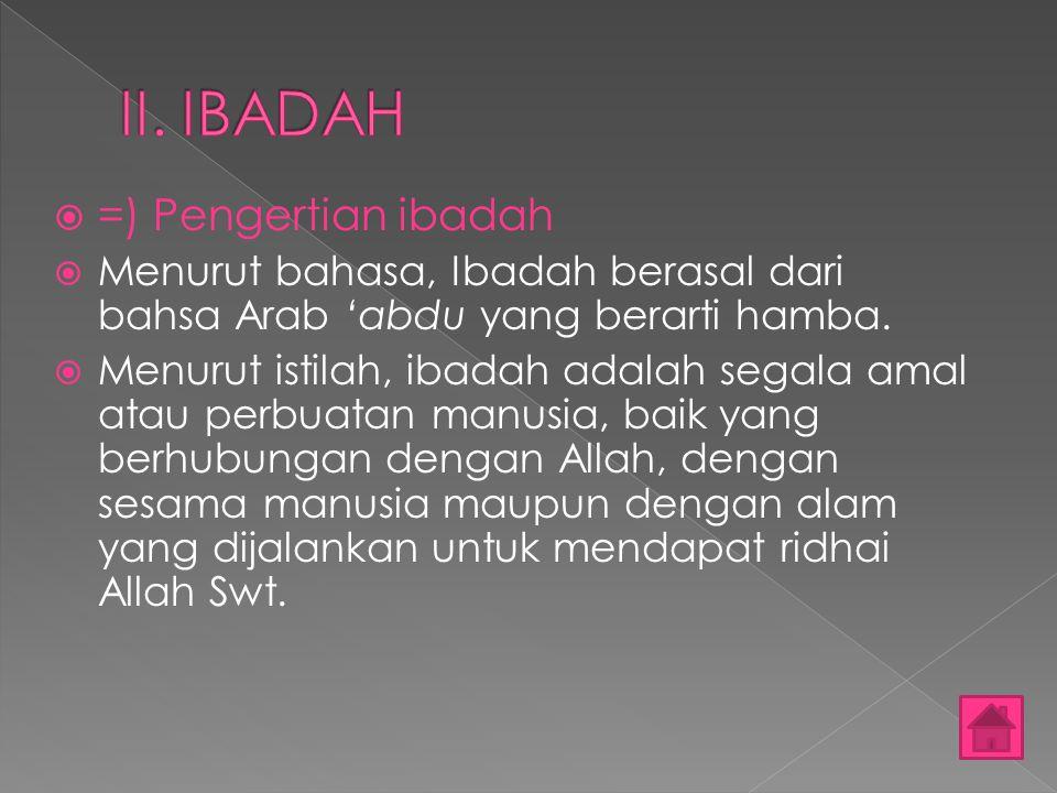 ==) Pengertian ibadah MMenurut bahasa, Ibadah berasal dari bahsa Arab 'abdu yang berarti hamba. MMenurut istilah, ibadah adalah segala amal atau