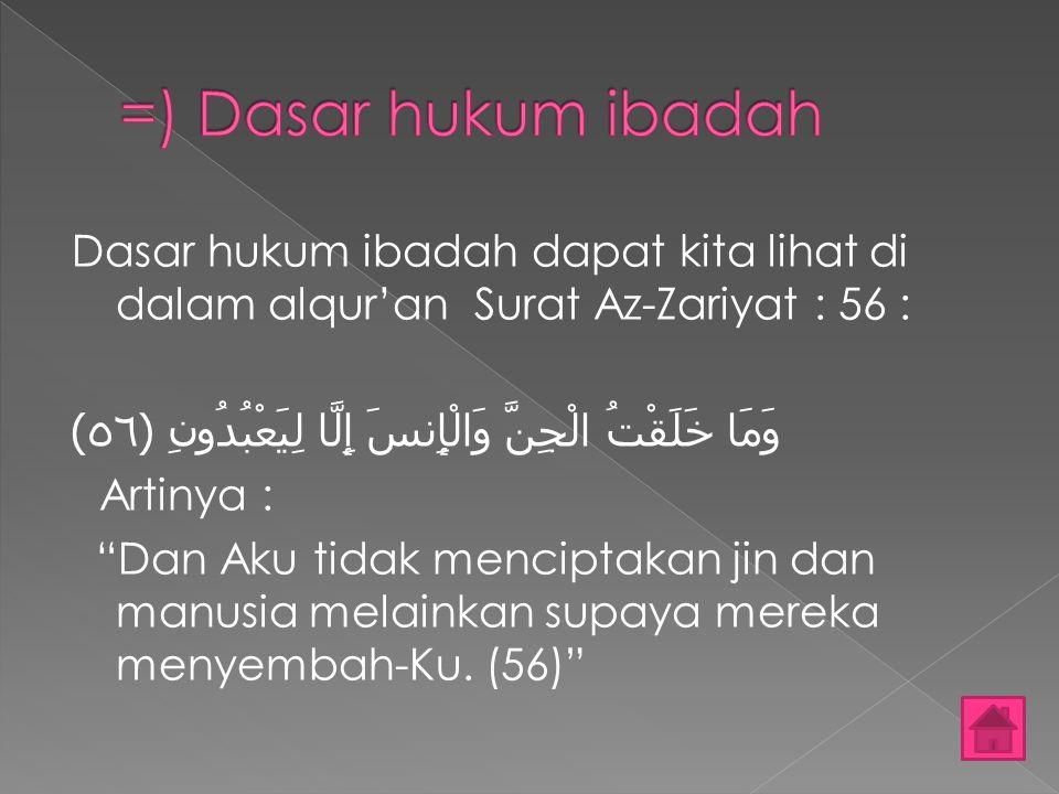 "Dasar hukum ibadah dapat kita lihat di dalam alqur'an Surat Az-Zariyat : 56 : وَمَا خَلَقْتُ الْجِنَّ وَالْإِنسَ إِلَّا لِيَعْبُدُونِ ﴿٥٦﴾ Artinya : """