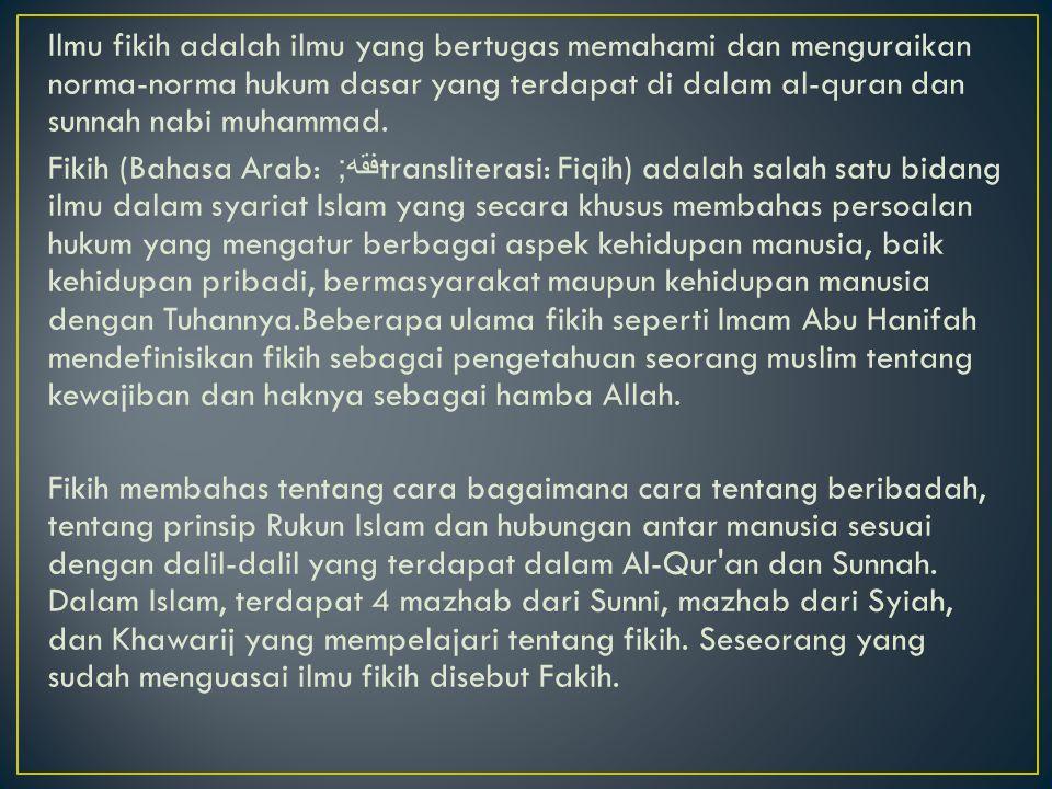 Ilmu fikih adalah ilmu yang bertugas memahami dan menguraikan norma-norma hukum dasar yang terdapat di dalam al-quran dan sunnah nabi muhammad. Fikih