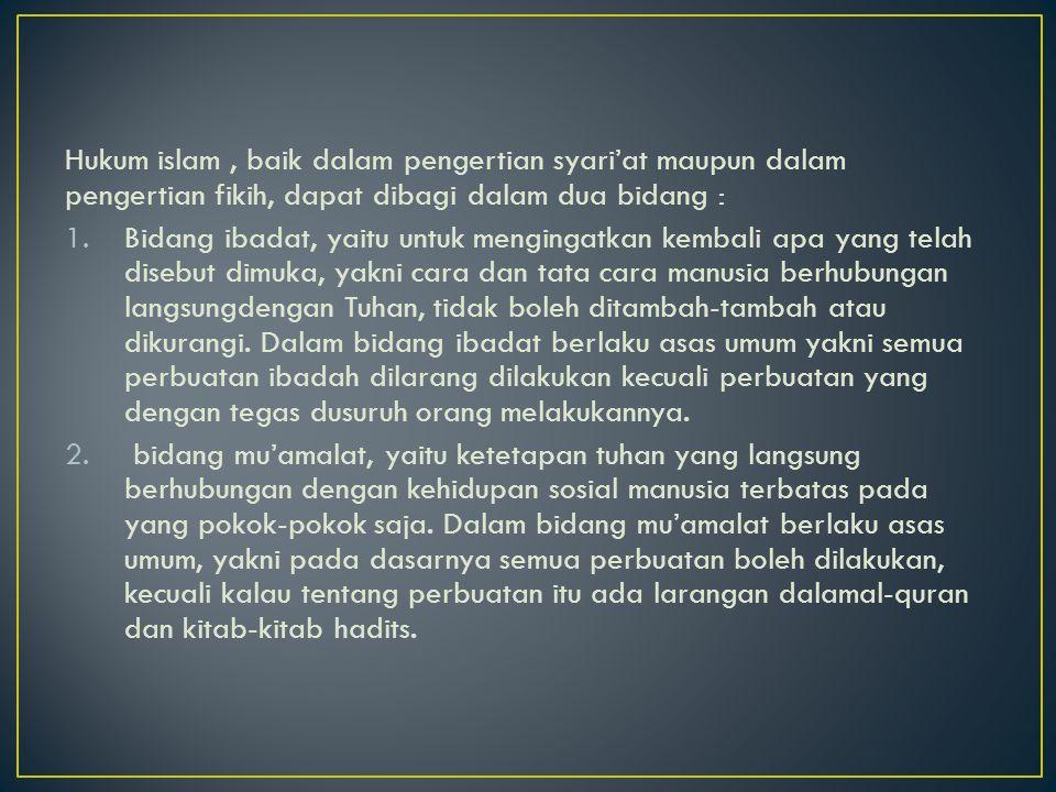 Hukum islam, baik dalam pengertian syari'at maupun dalam pengertian fikih, dapat dibagi dalam dua bidang : 1.Bidang ibadat, yaitu untuk mengingatkan k