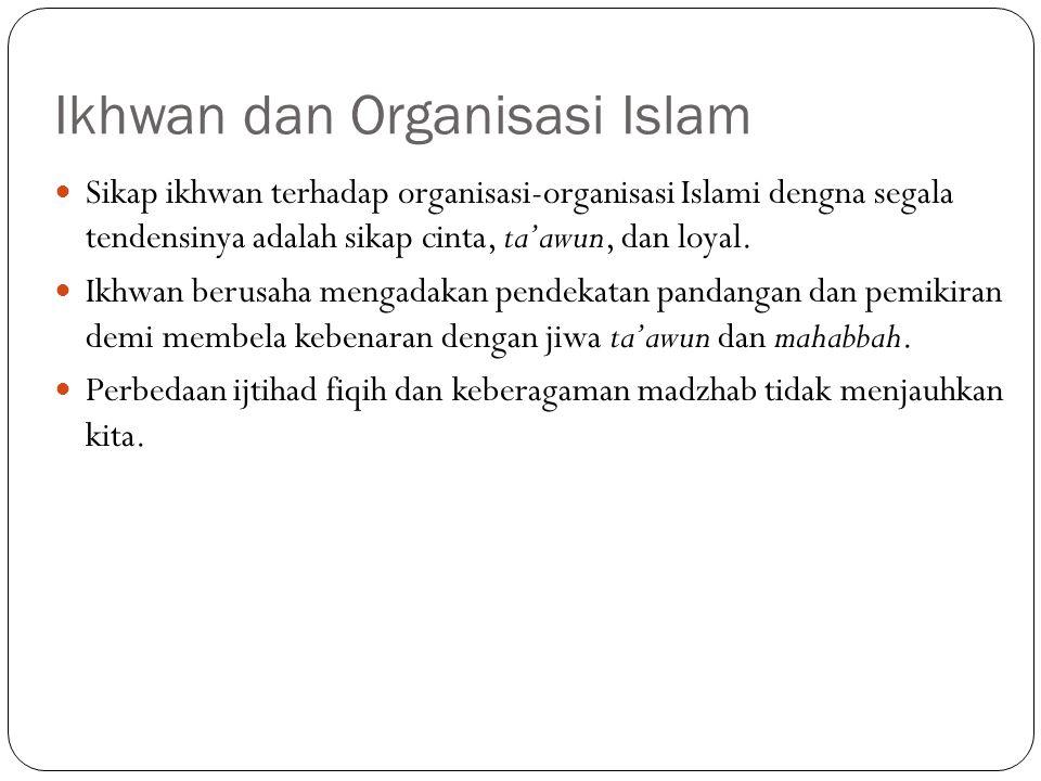 Ikhwan dan Organisasi Islam Sikap ikhwan terhadap organisasi-organisasi Islami dengna segala tendensinya adalah sikap cinta, ta'awun, dan loyal. Ikhwa
