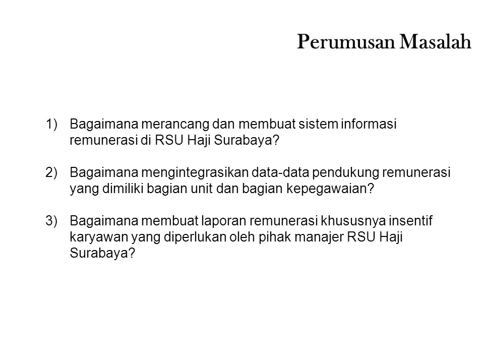 Perumusan Masalah 1)Bagaimana merancang dan membuat sistem informasi remunerasi di RSU Haji Surabaya? 2)Bagaimana mengintegrasikan data-data pendukung