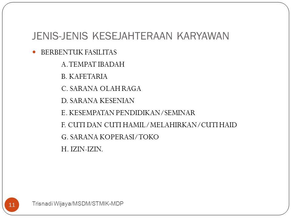 JENIS-JENIS KESEJAHTERAAN KARYAWAN Trisnadi Wijaya/MSDM/STMIK-MDP 11 BERBENTUK FASILITAS A. TEMPAT IBADAH B. KAFETARIA C. SARANA OLAH RAGA D. SARANA K