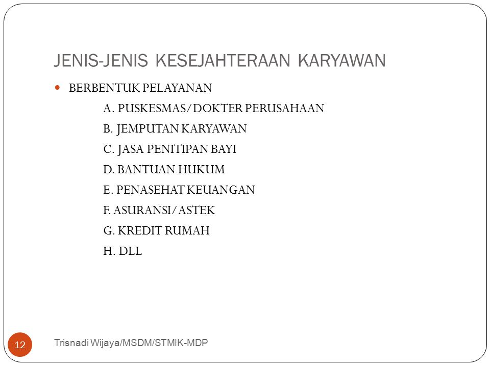 JENIS-JENIS KESEJAHTERAAN KARYAWAN Trisnadi Wijaya/MSDM/STMIK-MDP 12 BERBENTUK PELAYANAN A. PUSKESMAS/DOKTER PERUSAHAAN B. JEMPUTAN KARYAWAN C. JASA P