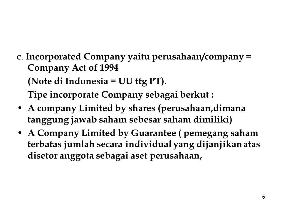 5 c. Incorporated Company yaitu perusahaan/company = Company Act of 1994 (Note di Indonesia = UU ttg PT). Tipe incorporate Company sebagai berkut : A