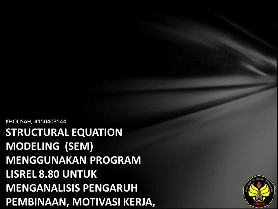KHOLISAH, 4150403544 STRUCTURAL EQUATION MODELING (SEM) MENGGUNAKAN PROGRAM LISREL 8.80 UNTUK MENGANALISIS PENGARUH PEMBINAAN, MOTIVASI KERJA, KETERAM
